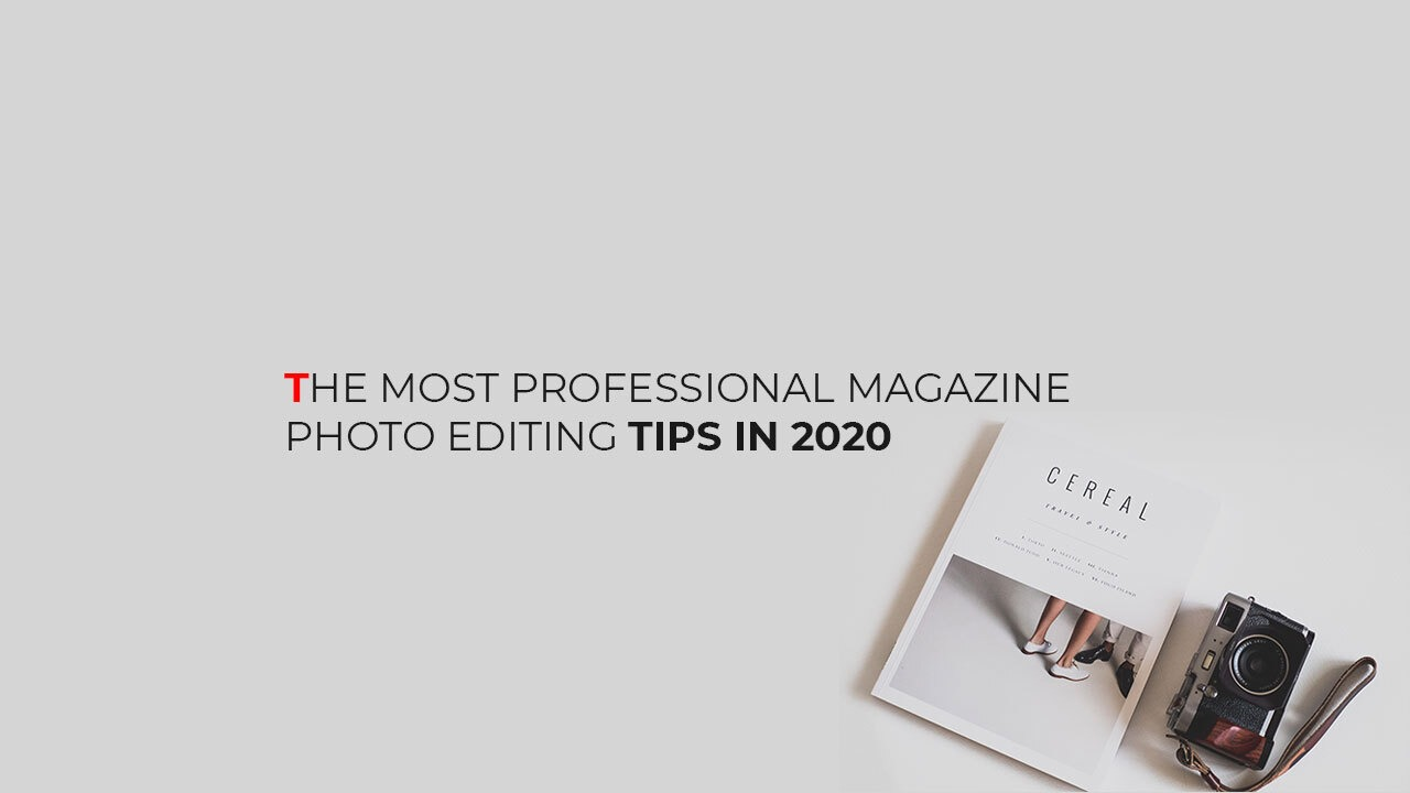The Most Professional Magazine Photo Editing Tips in 2020