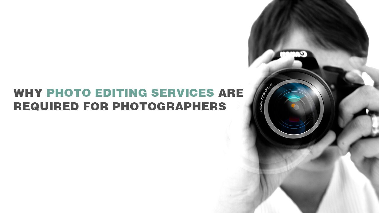 Why photo editing services are required for photographers